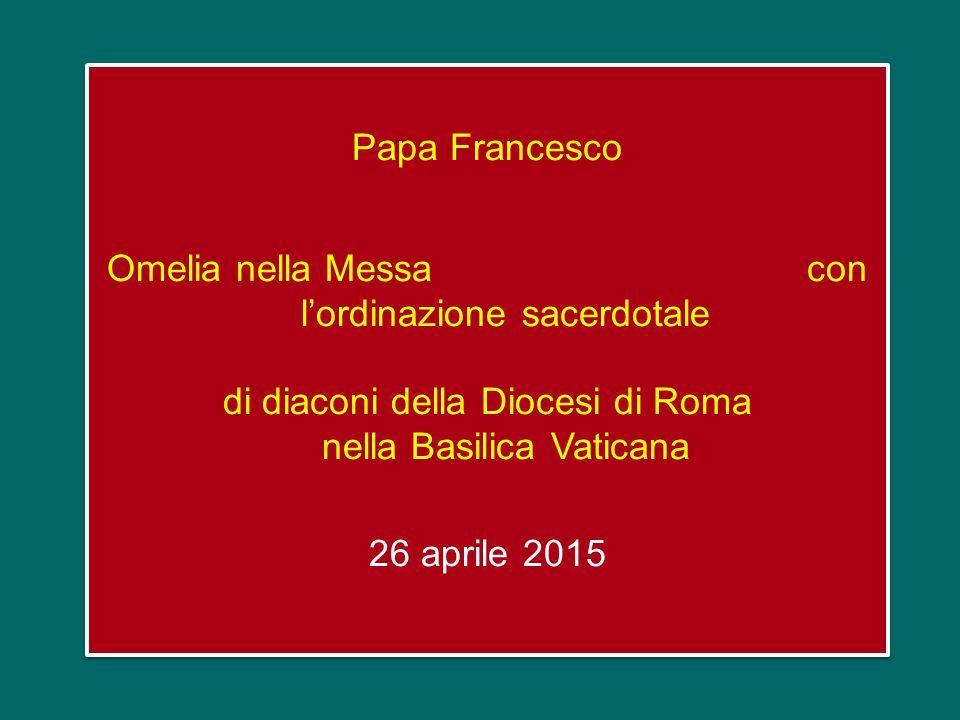 Papa Francesco Omelia nella Messa con l'ordinazione sacerdotale di diaconi della Diocesi di Roma nella Basilica Vaticana 26 aprile 2015 Papa Francesco Omelia nella Messa con l'ordinazione sacerdotale di diaconi della Diocesi di Roma nella Basilica Vaticana 26 aprile 2015