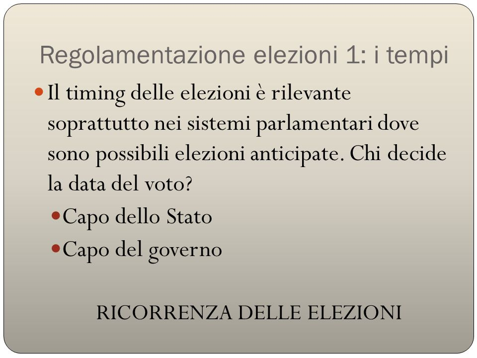 Regolamentazione elezioni 1: i tempi Il timing delle elezioni è rilevante soprattutto nei sistemi parlamentari dove sono possibili elezioni anticipate.