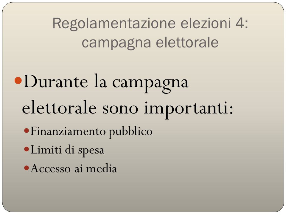 Regolamentazione elezioni 4: campagna elettorale Durante la campagna elettorale sono importanti: Finanziamento pubblico Limiti di spesa Accesso ai media