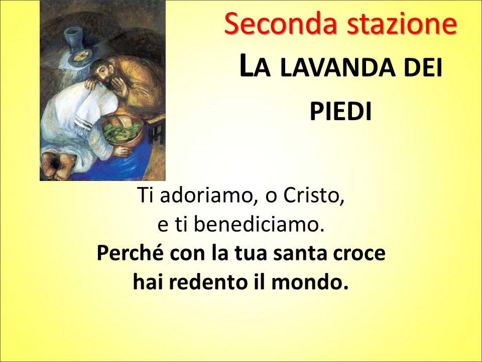 Seconda stazione L A LAVANDA DEI PIEDI Ti adoriamo, o Cristo, e ti benediciamo. Perché con la tua santa croce hai redento il mondo.