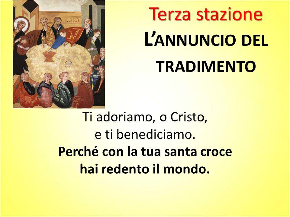 Terza stazione L' ANNUNCIO DEL TRADIMENTO Ti adoriamo, o Cristo, e ti benediciamo. Perché con la tua santa croce hai redento il mondo.