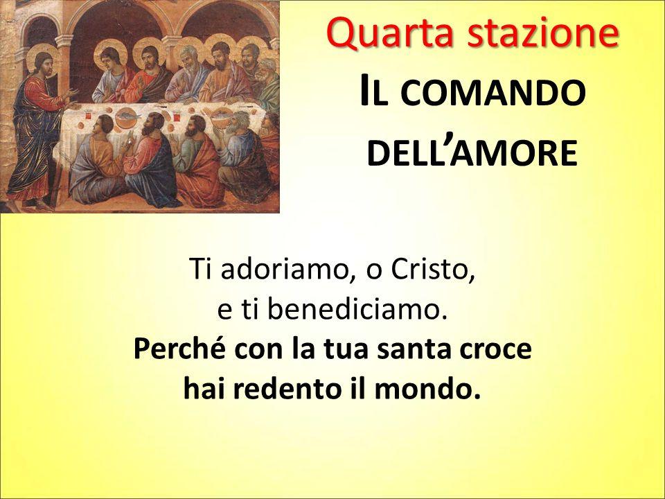 Quarta stazione I L COMANDO DELL ' AMORE Ti adoriamo, o Cristo, e ti benediciamo. Perché con la tua santa croce hai redento il mondo.