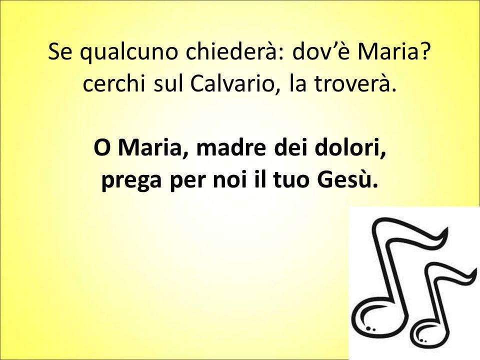 Se qualcuno chiederà: dov'è Maria? cerchi sul Calvario, la troverà. O Maria, madre dei dolori, prega per noi il tuo Gesù.