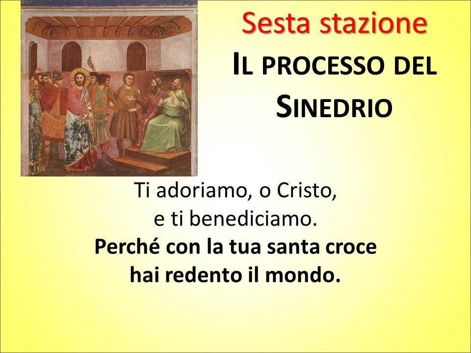 Sesta stazione I L PROCESSO DEL S INEDRIO Ti adoriamo, o Cristo, e ti benediciamo. Perché con la tua santa croce hai redento il mondo.
