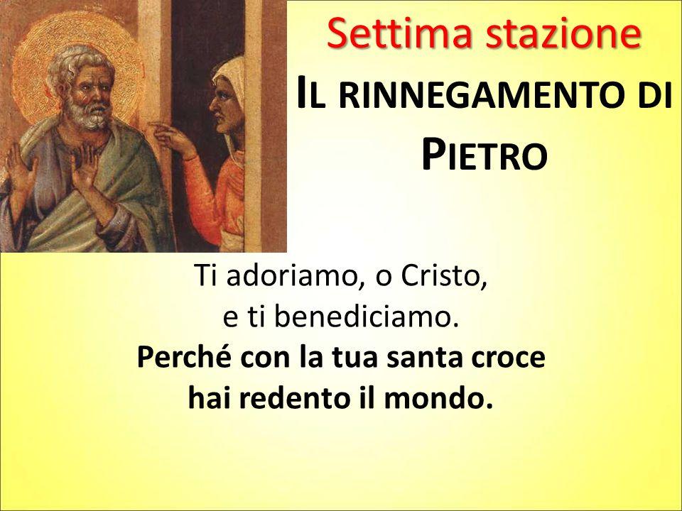 Settima stazione I L RINNEGAMENTO DI P IETRO Ti adoriamo, o Cristo, e ti benediciamo. Perché con la tua santa croce hai redento il mondo.