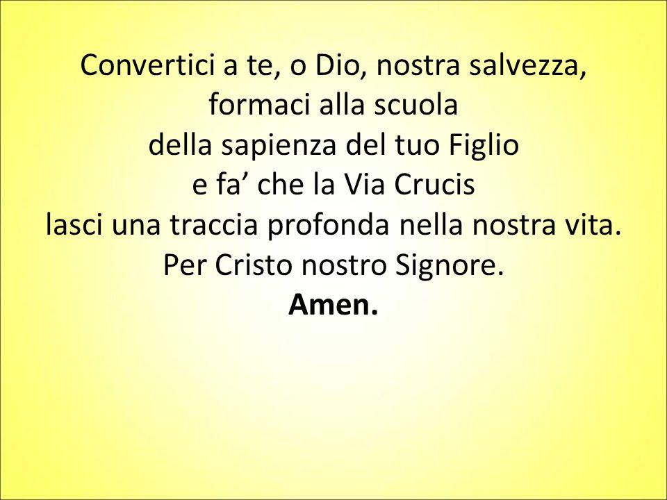 Convertici a te, o Dio, nostra salvezza, formaci alla scuola della sapienza del tuo Figlio e fa' che la Via Crucis lasci una traccia profonda nella no