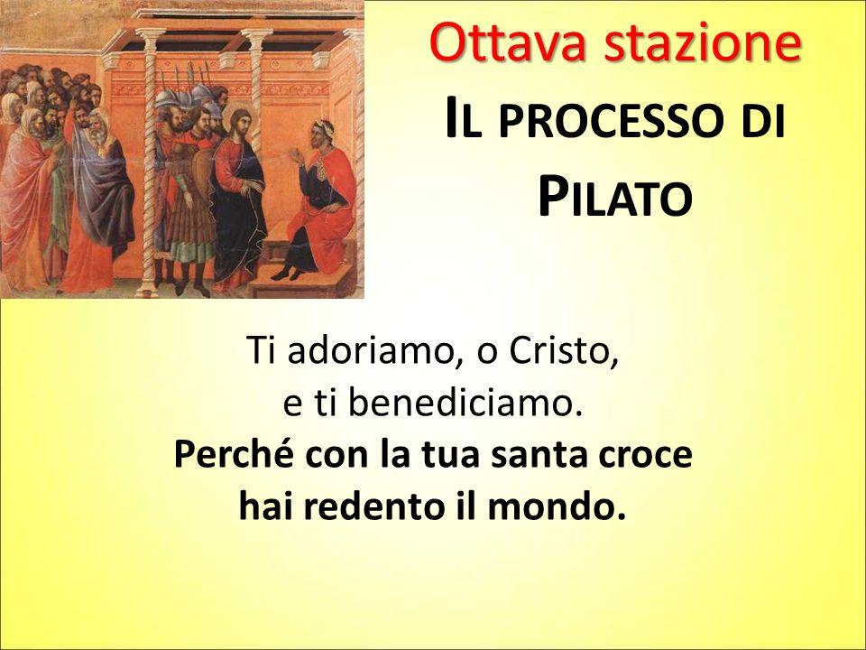 Ottava stazione I L PROCESSO DI P ILATO Ti adoriamo, o Cristo, e ti benediciamo. Perché con la tua santa croce hai redento il mondo.