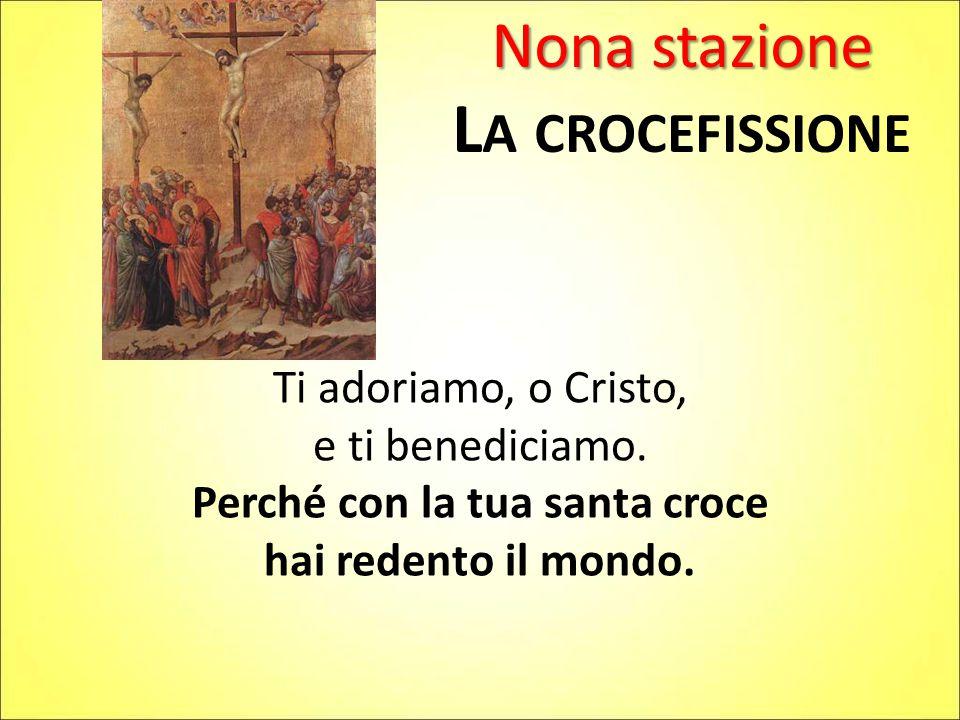 Nona stazione L A CROCEFISSIONE Ti adoriamo, o Cristo, e ti benediciamo. Perché con la tua santa croce hai redento il mondo.