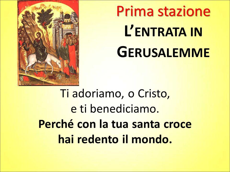 Prima stazione L' ENTRATA IN G ERUSALEMME Ti adoriamo, o Cristo, e ti benediciamo. Perché con la tua santa croce hai redento il mondo.
