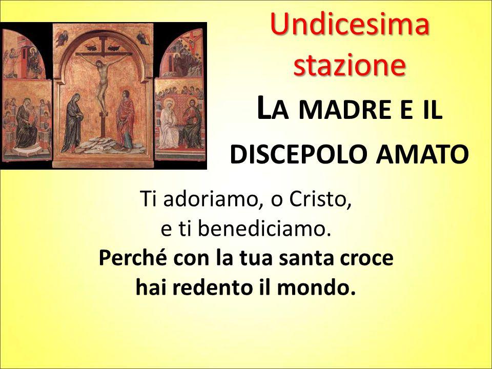Undicesima stazione L A MADRE E IL DISCEPOLO AMATO Ti adoriamo, o Cristo, e ti benediciamo. Perché con la tua santa croce hai redento il mondo.