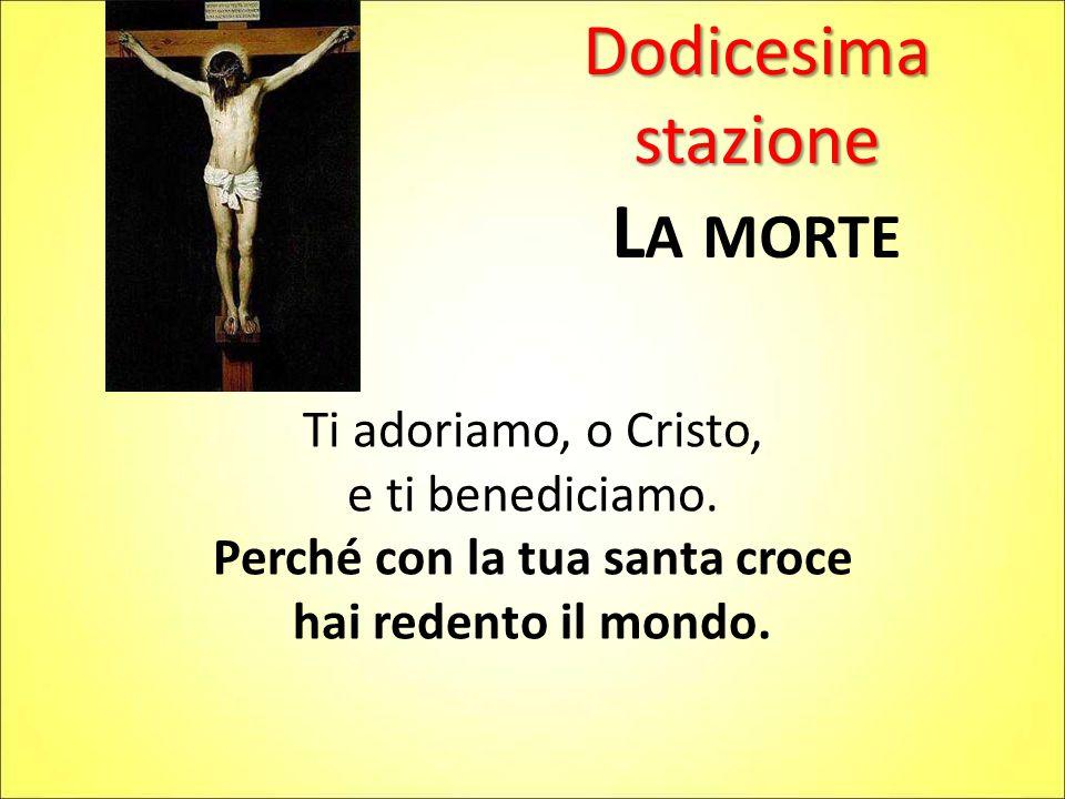 Dodicesima stazione L A MORTE Ti adoriamo, o Cristo, e ti benediciamo. Perché con la tua santa croce hai redento il mondo.