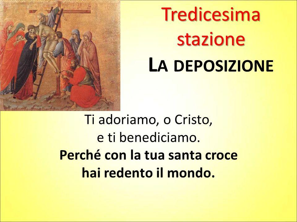 Tredicesima stazione L A DEPOSIZIONE Ti adoriamo, o Cristo, e ti benediciamo. Perché con la tua santa croce hai redento il mondo.