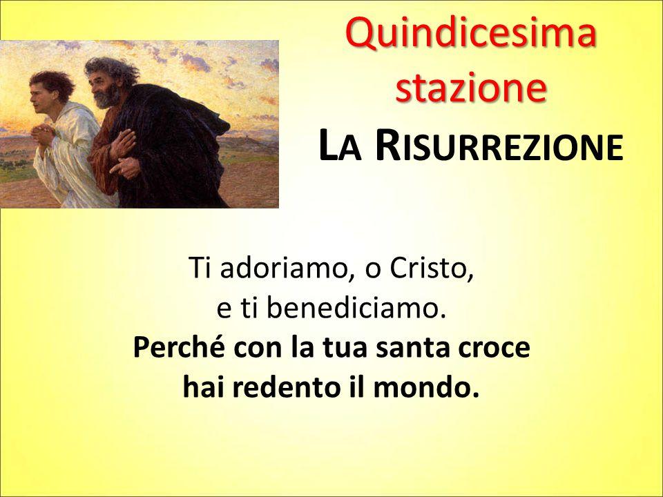 Quindicesima stazione L A R ISURREZIONE Ti adoriamo, o Cristo, e ti benediciamo. Perché con la tua santa croce hai redento il mondo.