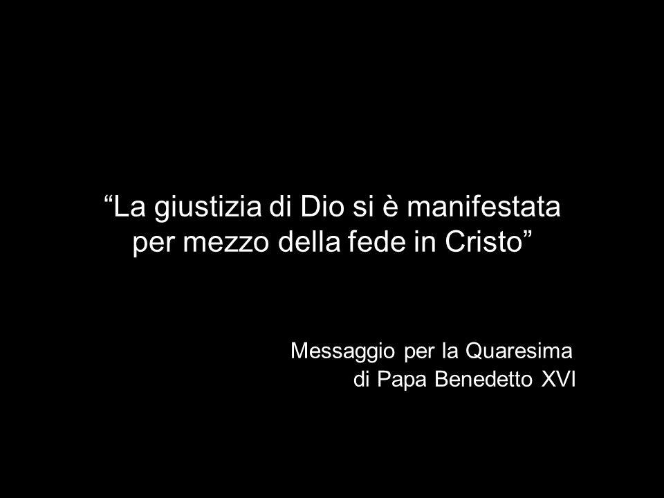 La giustizia di Dio si è manifestata per mezzo della fede in Cristo Messaggio per la Quaresima di Papa Benedetto XVI
