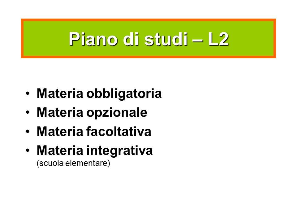 Piano di studi – L2 Materia obbligatoria Materia opzionale Materia facoltativa Materia integrativa (scuola elementare)