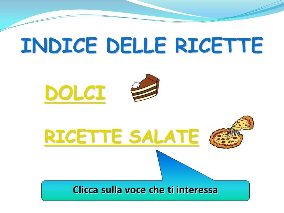 INDICE DELLE RICETTE DOLCI RICETTE SALATE RICETTE SALATE Clicca sulla voce che ti interessa