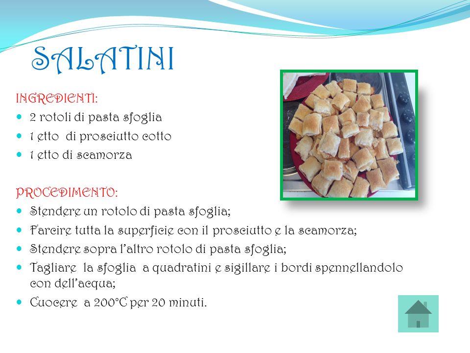 SALATINI INGREDIENTI: 2 rotoli di pasta sfoglia 1 etto di prosciutto cotto 1 etto di scamorza PROCEDIMENTO: Stendere un rotolo di pasta sfoglia; Farci