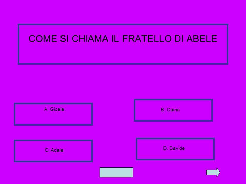 COME SI CHIAMA IL FRATELLO DI ABELE A. Gioele B. Caino C. Adele D. Davide