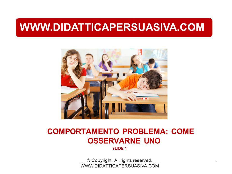 1 WWW.DIDATTICAPERSUASIVA.COM COMPORTAMENTO PROBLEMA: COME OSSERVARNE UNO SLIDE 1 © Copyright.