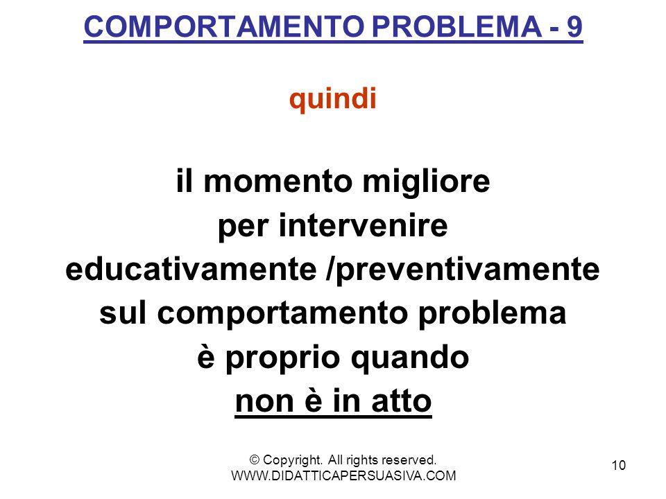 10 COMPORTAMENTO PROBLEMA - 9 quindi il momento migliore per intervenire educativamente /preventivamente sul comportamento problema è proprio quando non è in atto © Copyright.