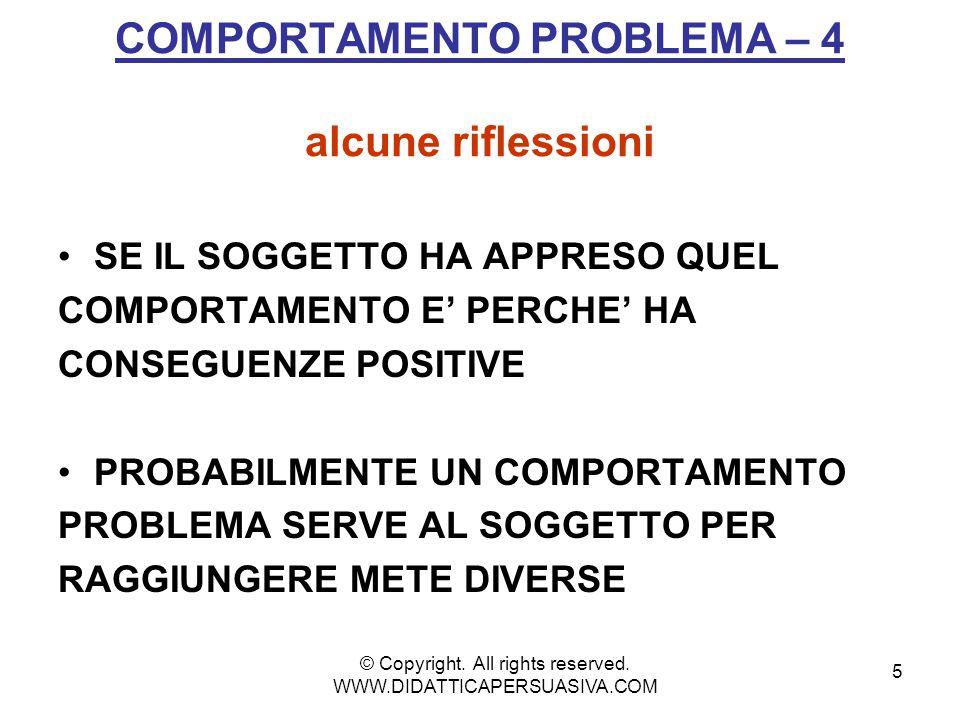 5 COMPORTAMENTO PROBLEMA – 4 alcune riflessioni SE IL SOGGETTO HA APPRESO QUEL COMPORTAMENTO E' PERCHE' HA CONSEGUENZE POSITIVE PROBABILMENTE UN COMPORTAMENTO PROBLEMA SERVE AL SOGGETTO PER RAGGIUNGERE METE DIVERSE © Copyright.