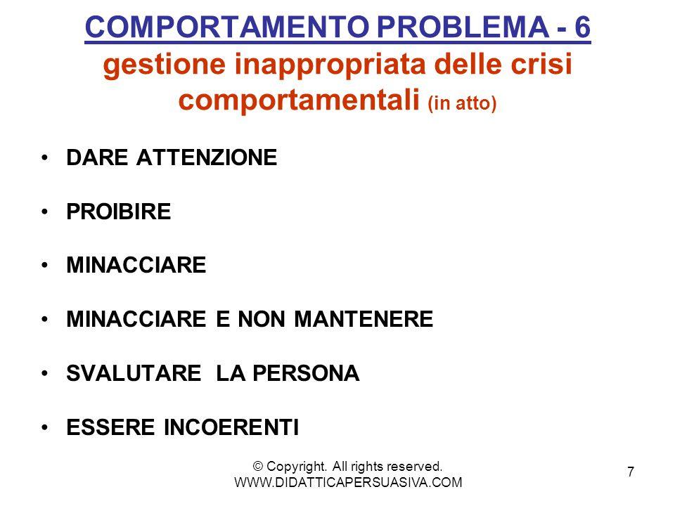 7 COMPORTAMENTO PROBLEMA - 6 gestione inappropriata delle crisi comportamentali (in atto) DARE ATTENZIONE PROIBIRE MINACCIARE MINACCIARE E NON MANTENERE SVALUTARE LA PERSONA ESSERE INCOERENTI © Copyright.
