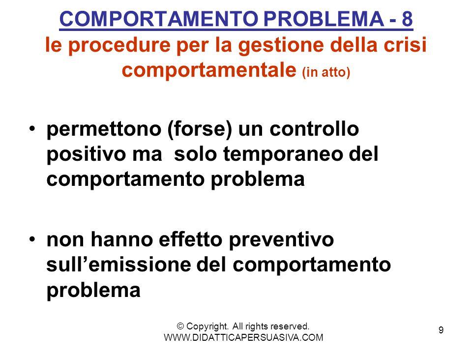 9 COMPORTAMENTO PROBLEMA - 8 le procedure per la gestione della crisi comportamentale (in atto) permettono (forse) un controllo positivo ma solo temporaneo del comportamento problema non hanno effetto preventivo sull'emissione del comportamento problema © Copyright.
