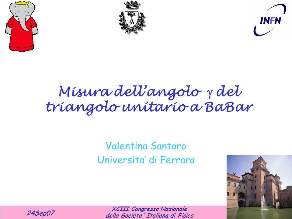 XCIII Congresso Nazionale della Societa Italiana di Fisica 24Sep07 Misura dell'angolo  del triangolo unitario a BaBar Valentina Santoro Universita' di Ferrara