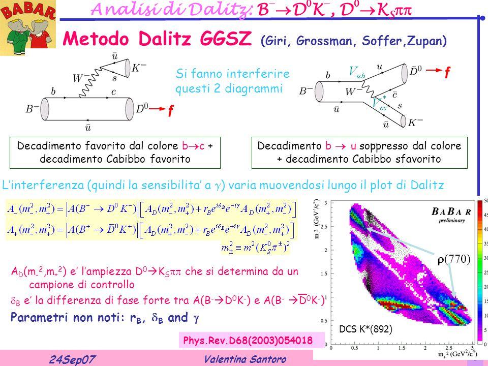 Valentina Santoro 24Sep07 13 Analisi di Dalitz: B   D  K , D   K S  Decadimento favorito dal colore b  c + decadimento Cabibbo favorito Decadimento b  u soppresso dal colore + decadimento Cabibbo sfavorito f Metodo Dalitz GGSZ (Giri, Grossman, Soffer,Zupan) Si fanno interferire questi 2 diagrammi L'interferenza (quindi la sensibilita' a  ) varia muovendosi lungo il plot di Dalitz f  (770) DCS K*(892) A D (m - 2,m + 2 ) e' l'ampiezza D 0  K S  che si determina da un campione di controllo  B e' la differenza di fase forte tra A(B -  D 0 K - ) e A(B -  D 0 K - ) Parametri non noti: r B,  B and  Phys.Rev.D68(2003)054018