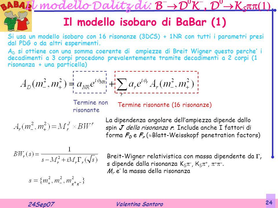 Valentina Santoro 24Sep07 24 Il modello Dalitz di: B   D  K , D   K S  Si usa un modello isobaro con 16 risonanze (3DCS) + 1NR con tutti i parametri presi dal PDG o da altri esperimenti.