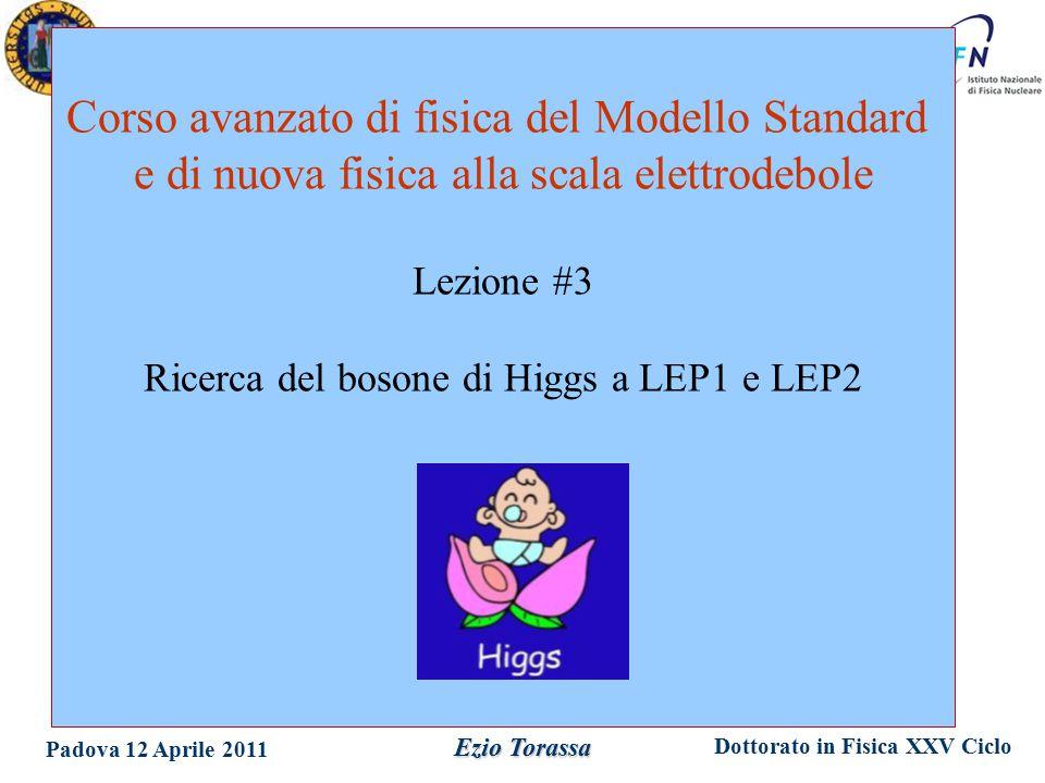 Dottorato in Fisica XXV Ciclo Padova 12 Aprile 2011 Ezio Torassa Corso avanzato di fisica del Modello Standard e di nuova fisica alla scala elettrodebole Lezione #3 Ricerca del bosone di Higgs a LEP1 e LEP2