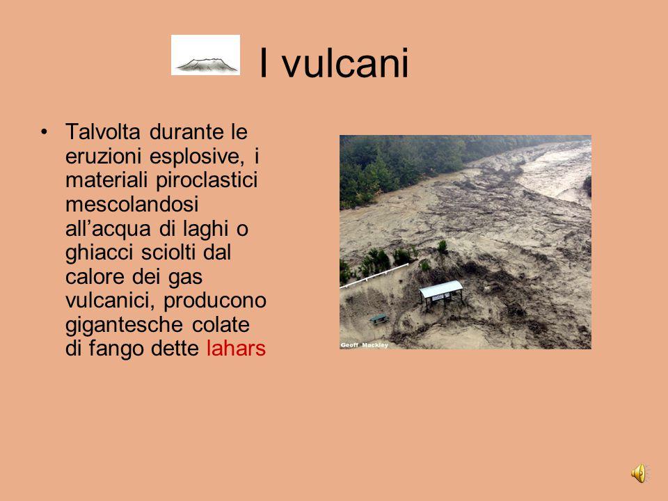 I vulcani Talvolta durante le eruzioni esplosive, i materiali piroclastici mescolandosi all'acqua di laghi o ghiacci sciolti dal calore dei gas vulcanici, producono gigantesche colate di fango dette lahars