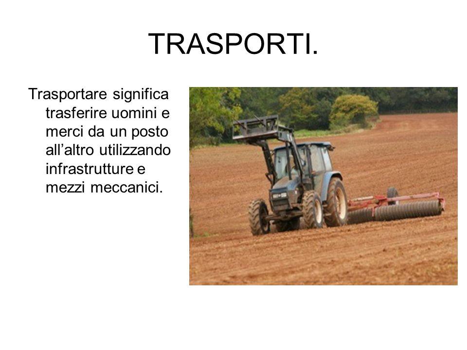 TRASPORTI. Trasportare significa trasferire uomini e merci da un posto all'altro utilizzando infrastrutture e mezzi meccanici.