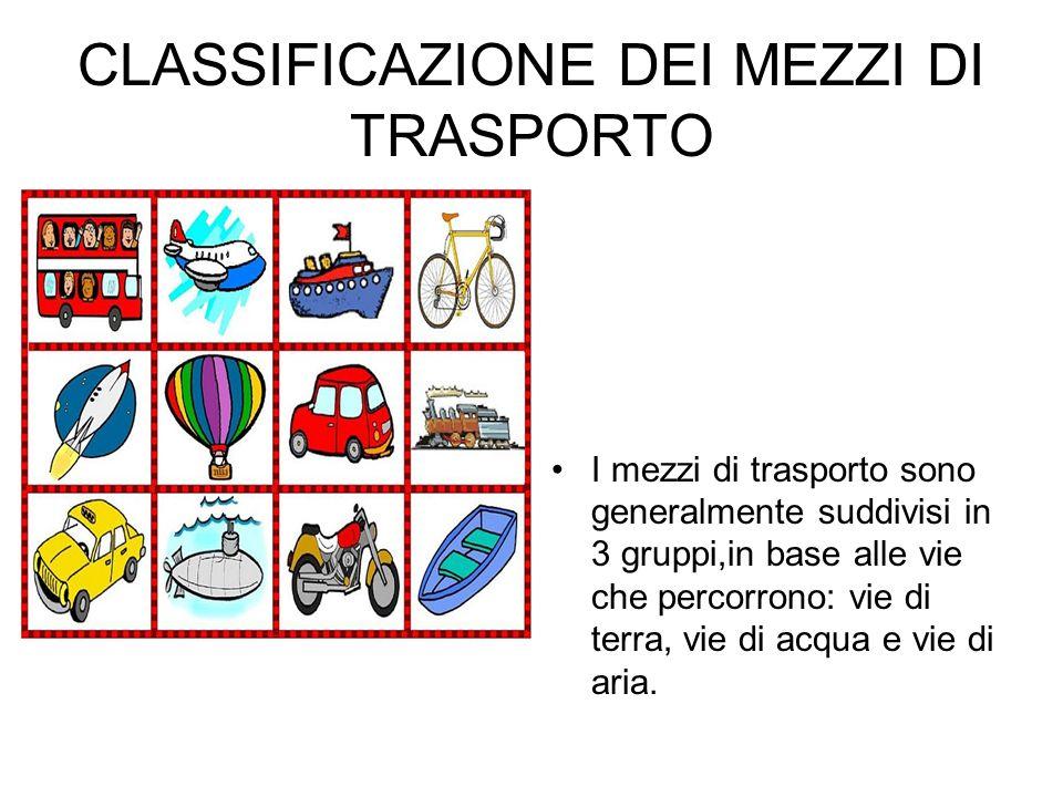 CLASSIFICAZIONE DEI MEZZI DI TRASPORTO I mezzi di trasporto sono generalmente suddivisi in 3 gruppi,in base alle vie che percorrono: vie di terra, vie di acqua e vie di aria.