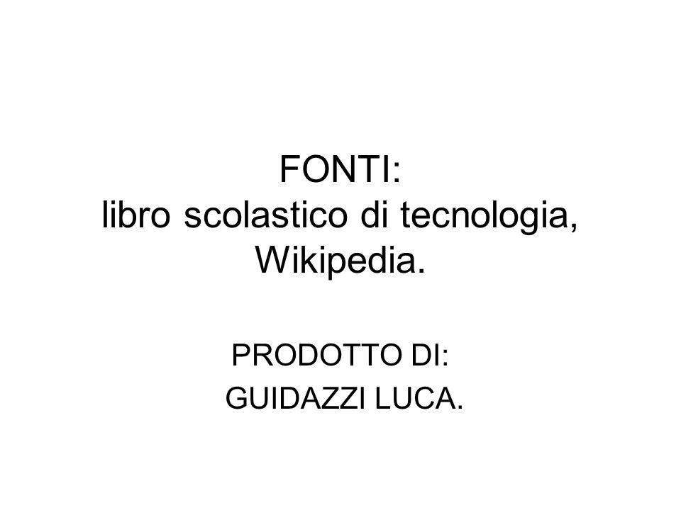 FONTI: libro scolastico di tecnologia, Wikipedia. PRODOTTO DI: GUIDAZZI LUCA.