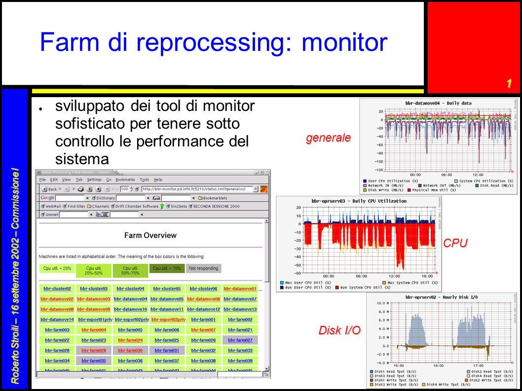1 Roberto Stroili – 16 settembre 2002 – Commissione I Farm di reprocessing: monitor ● sviluppato dei tool di monitor sofisticato per tenere sotto controllo le performance del sistema generale CPU Disk I/O