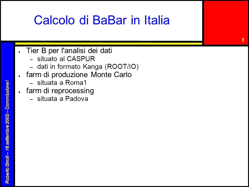 1 Roberto Stroili – 16 settembre 2002 – Commissione I Calcolo di BaBar in Italia ● Tier B per l analisi dei dati – situato al CASPUR – dati in formato Kanga (ROOT/IO) ● farm di produzione Monte Carlo – situata a Roma1 ● farm di reprocessing – situata a Padova