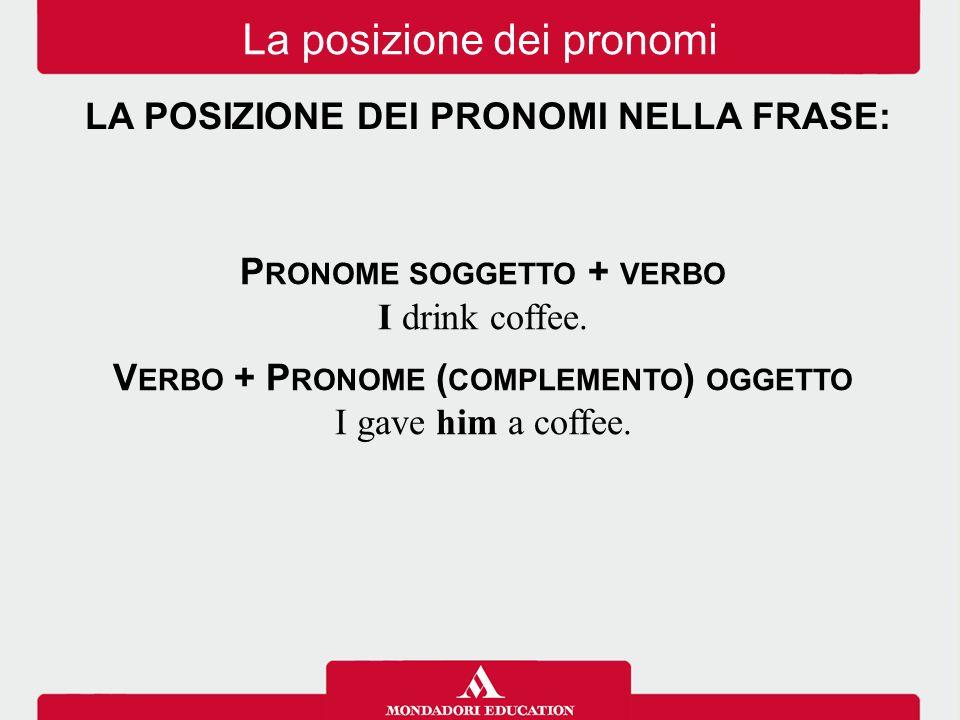 P RONOME SOGGETTO + VERBO I drink coffee. V ERBO + P RONOME ( COMPLEMENTO ) OGGETTO I gave him a coffee. La posizione dei pronomi LA POSIZIONE DEI PRO