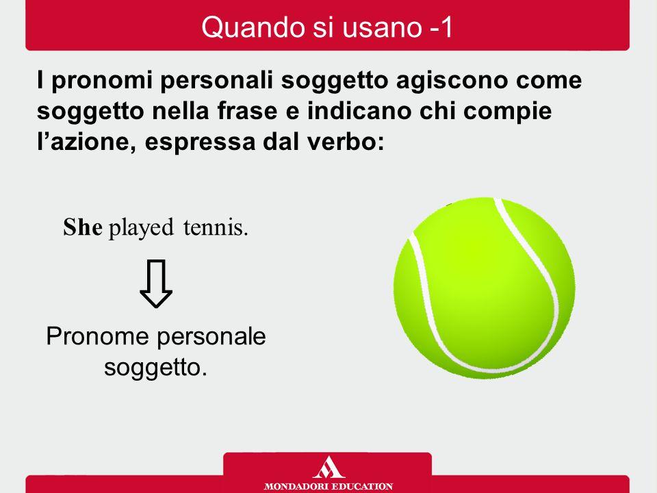 She played tennis. ⇩ Pronome personale soggetto. I pronomi personali soggetto agiscono come soggetto nella frase e indicano chi compie l'azione, espre