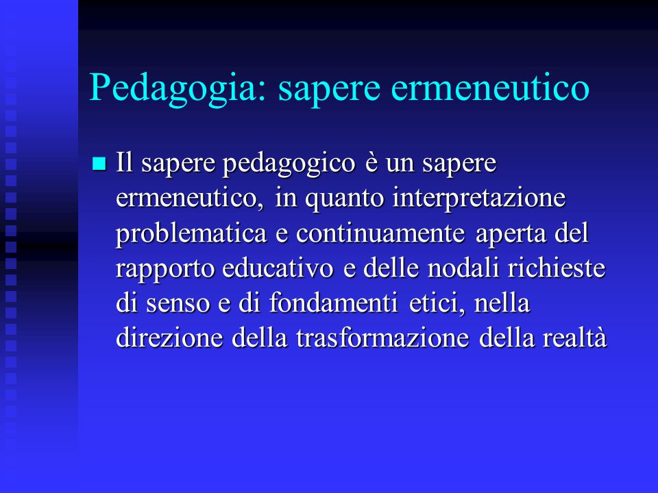 Pedagogia: sapere ermeneutico Il sapere pedagogico è un sapere ermeneutico, in quanto interpretazione problematica e continuamente aperta del rapporto