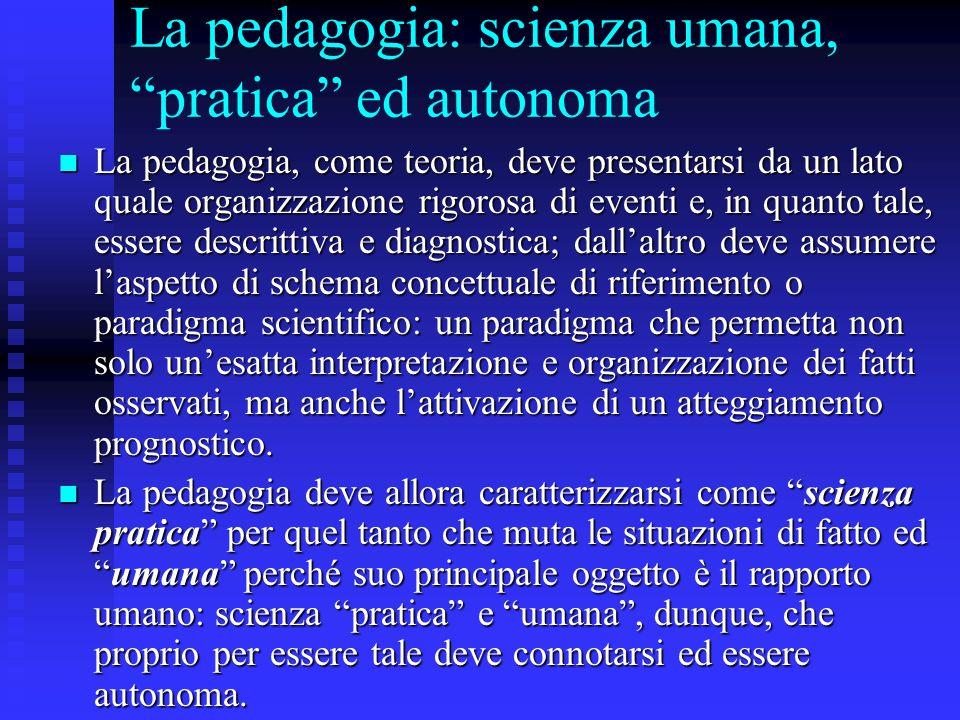 """La pedagogia: scienza umana, """"pratica"""" ed autonoma La pedagogia, come teoria, deve presentarsi da un lato quale organizzazione rigorosa di eventi e, i"""