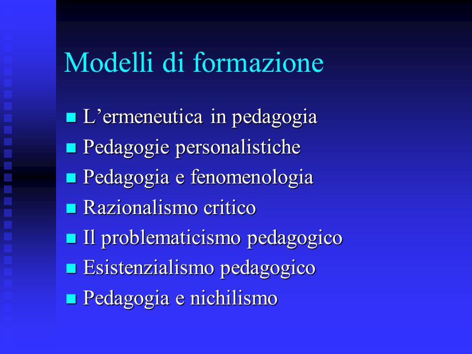 Modelli di formazione L'ermeneutica in pedagogia L'ermeneutica in pedagogia Pedagogie personalistiche Pedagogie personalistiche Pedagogia e fenomenolo