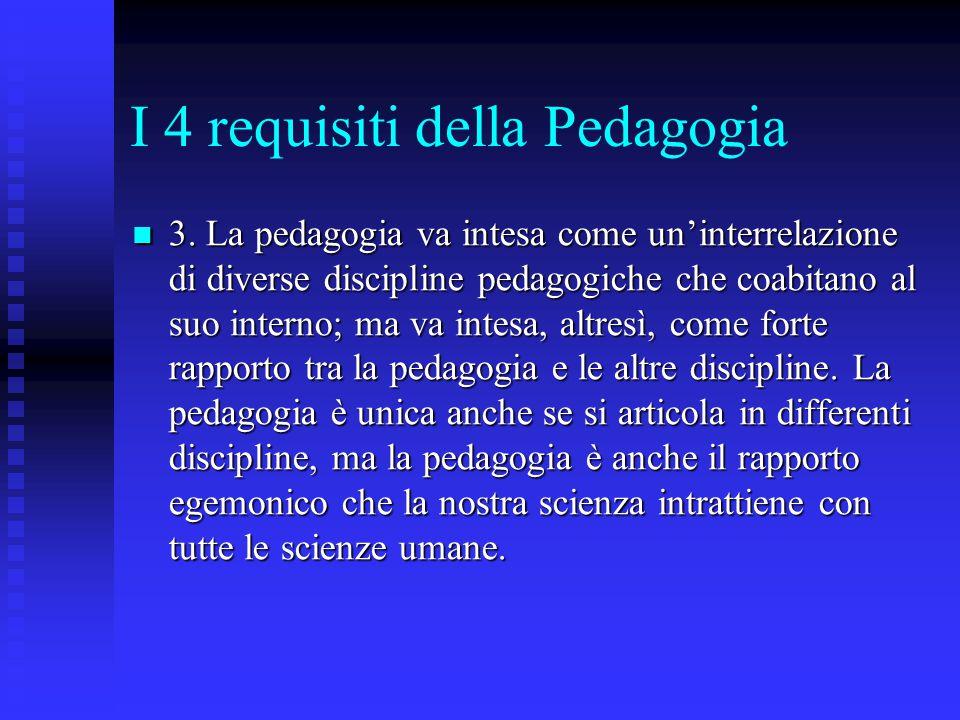 I 4 requisiti della Pedagogia 3. La pedagogia va intesa come un'interrelazione di diverse discipline pedagogiche che coabitano al suo interno; ma va i
