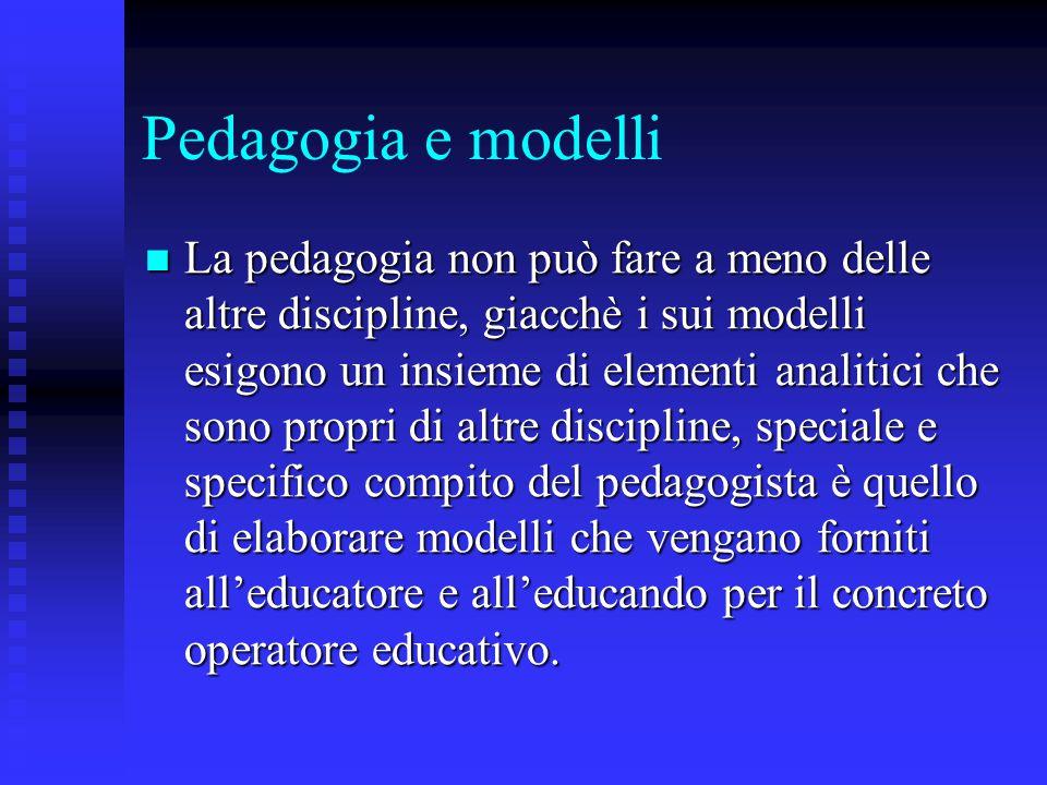 Pedagogia e modelli La pedagogia non può fare a meno delle altre discipline, giacchè i sui modelli esigono un insieme di elementi analitici che sono p