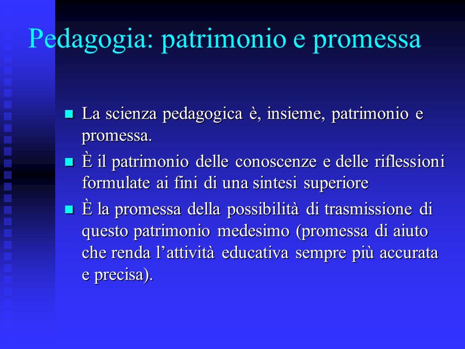 Pedagogia: patrimonio e promessa La scienza pedagogica è, insieme, patrimonio e promessa. La scienza pedagogica è, insieme, patrimonio e promessa. È i