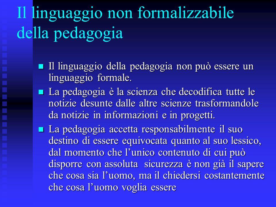 Il linguaggio non formalizzabile della pedagogia Il linguaggio della pedagogia non può essere un linguaggio formale. Il linguaggio della pedagogia non