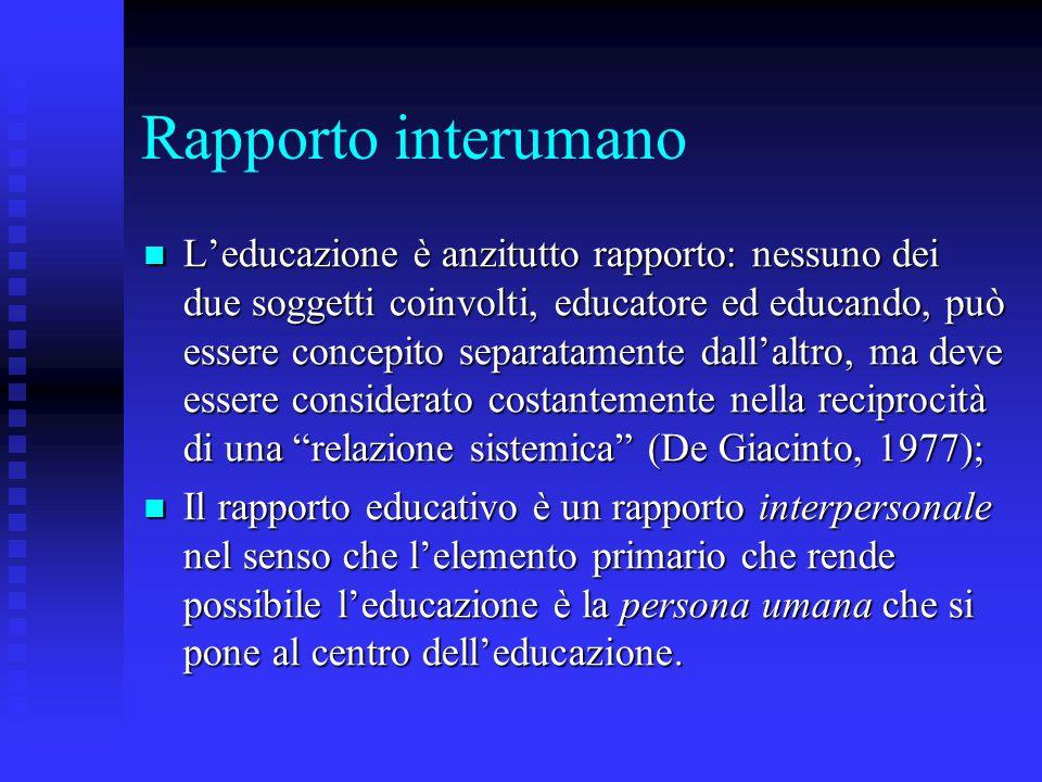 Rapporto interumano L'educazione è anzitutto rapporto: nessuno dei due soggetti coinvolti, educatore ed educando, può essere concepito separatamente d