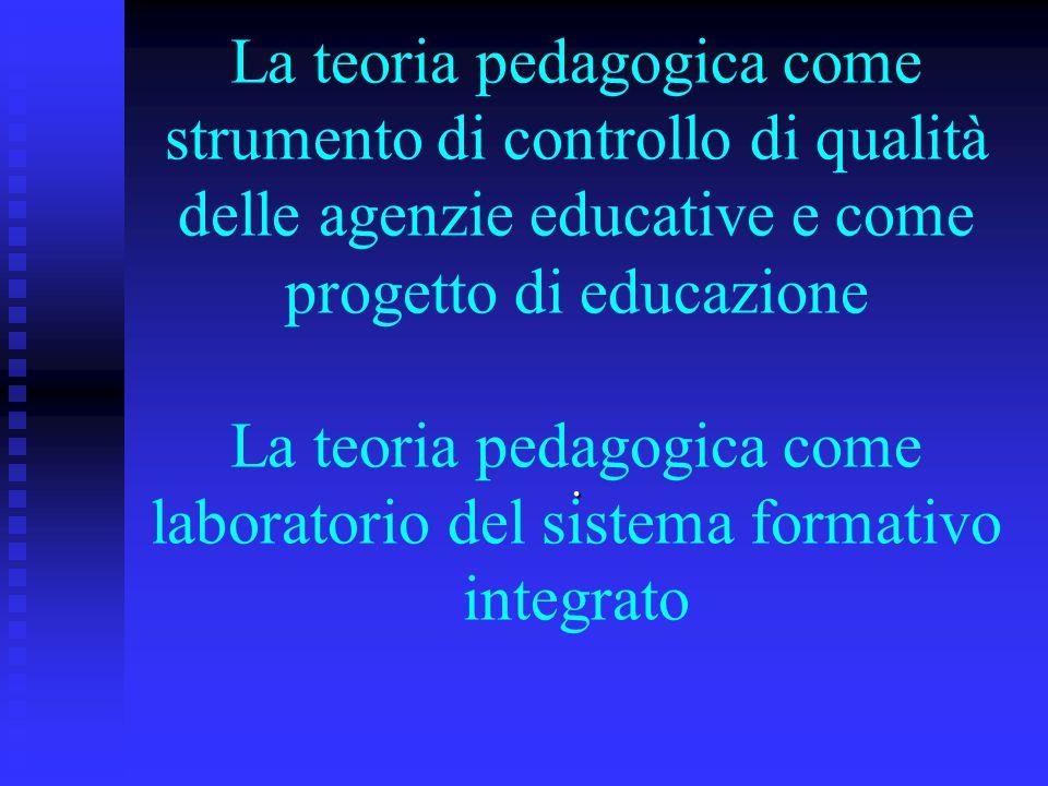 La teoria pedagogica come strumento di controllo di qualità delle agenzie educative e come progetto di educazione La teoria pedagogica come laboratori