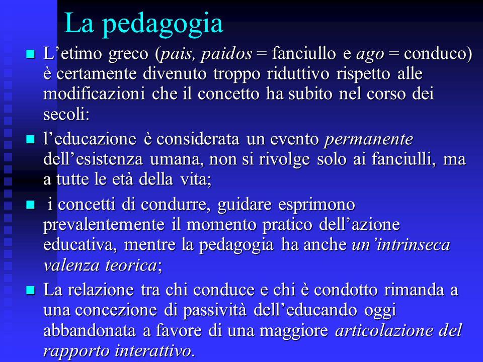 La pedagogia L'etimo greco (pais, paidos = fanciullo e ago = conduco) è certamente divenuto troppo riduttivo rispetto alle modificazioni che il concet