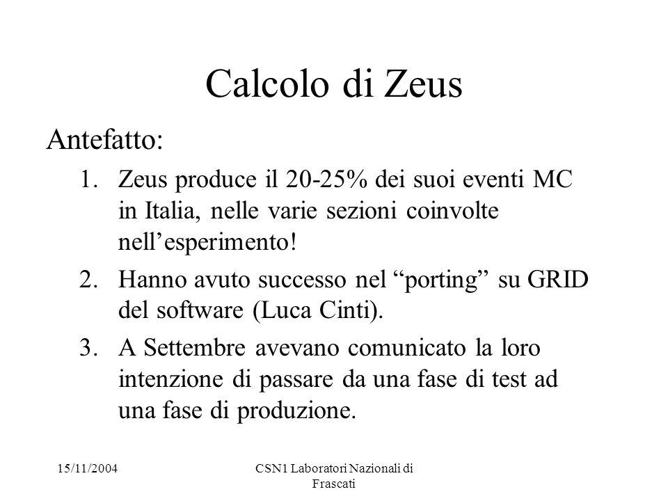 15/11/2004CSN1 Laboratori Nazionali di Frascati Calcolo di Zeus Antefatto: 1.Zeus produce il 20-25% dei suoi eventi MC in Italia, nelle varie sezioni coinvolte nell'esperimento.